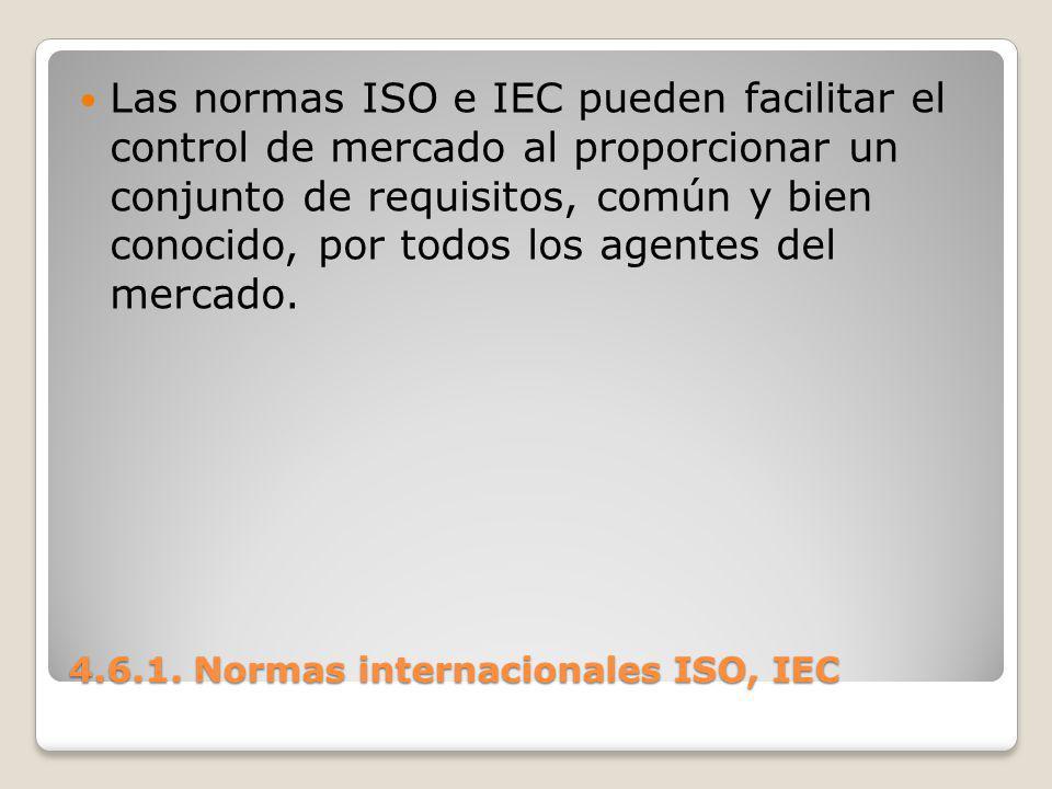 4.6.1. Normas internacionales ISO, IEC Las normas ISO e IEC pueden facilitar el control de mercado al proporcionar un conjunto de requisitos, común y