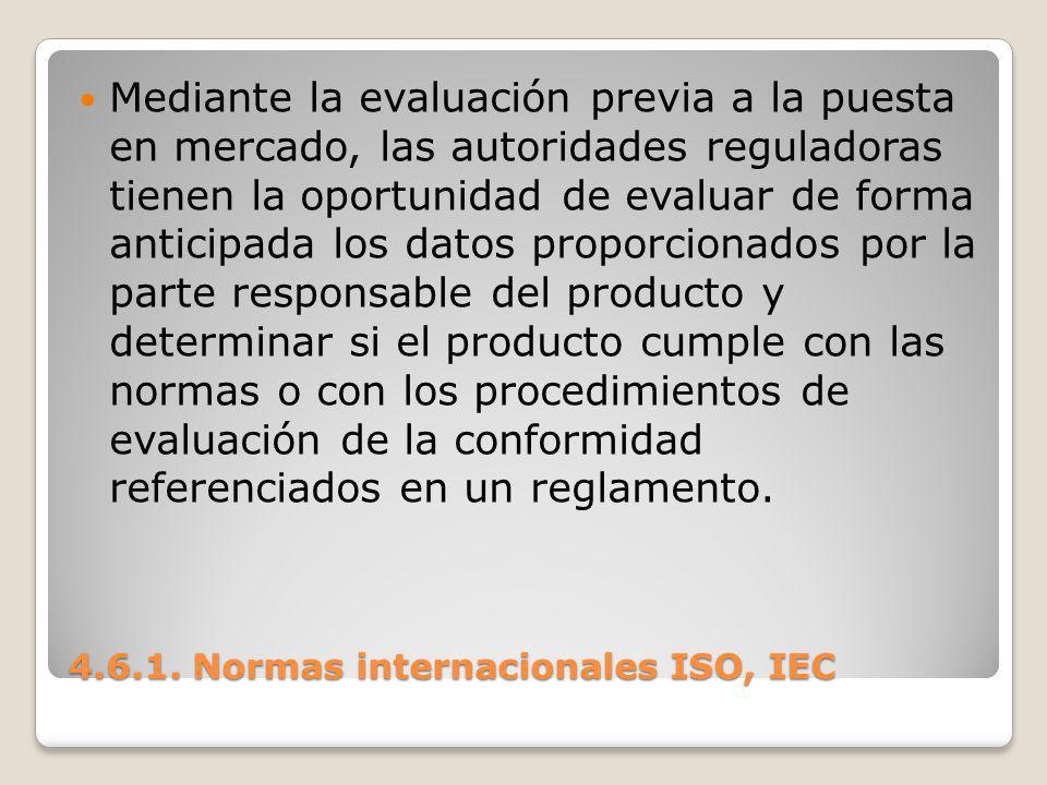 4.6.1. Normas internacionales ISO, IEC Mediante la evaluación previa a la puesta en mercado, las autoridades reguladoras tienen la oportunidad de eval