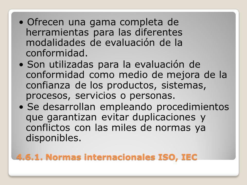 4.6.1. Normas internacionales ISO, IEC Ofrecen una gama completa de herramientas para las diferentes modalidades de evaluación de la conformidad. Son