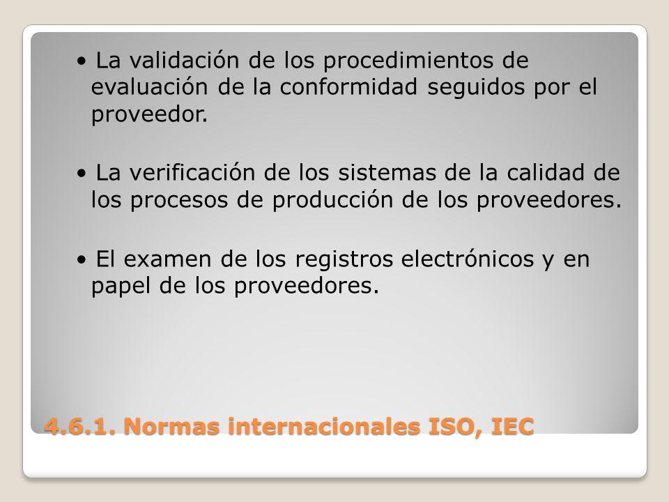 4.6.1. Normas internacionales ISO, IEC La validación de los procedimientos de evaluación de la conformidad seguidos por el proveedor. La verificación