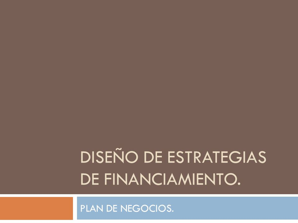 DISEÑO DE ESTRATEGIAS DE FINANCIAMIENTO. PLAN DE NEGOCIOS.