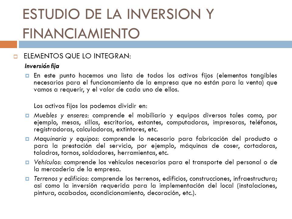 ESTUDIO DE LA INVERSION Y FINANCIAMIENTO ELEMENTOS QUE LO INTEGRAN: Inversión fija En este punto hacemos una lista de todos los activos fijos (element