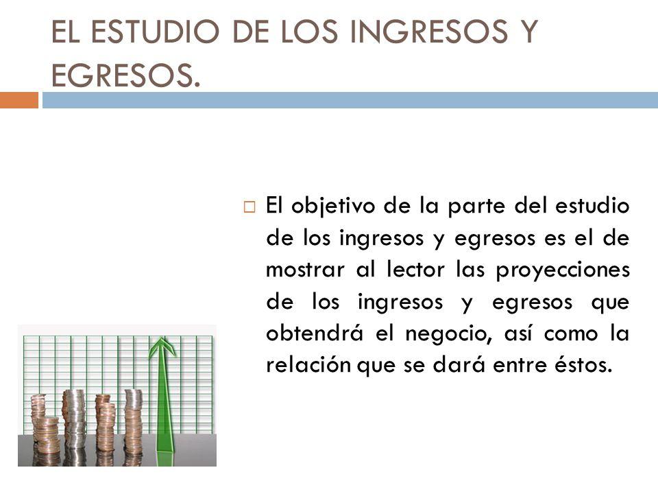 EL ESTUDIO DE LOS INGRESOS Y EGRESOS. El objetivo de la parte del estudio de los ingresos y egresos es el de mostrar al lector las proyecciones de los