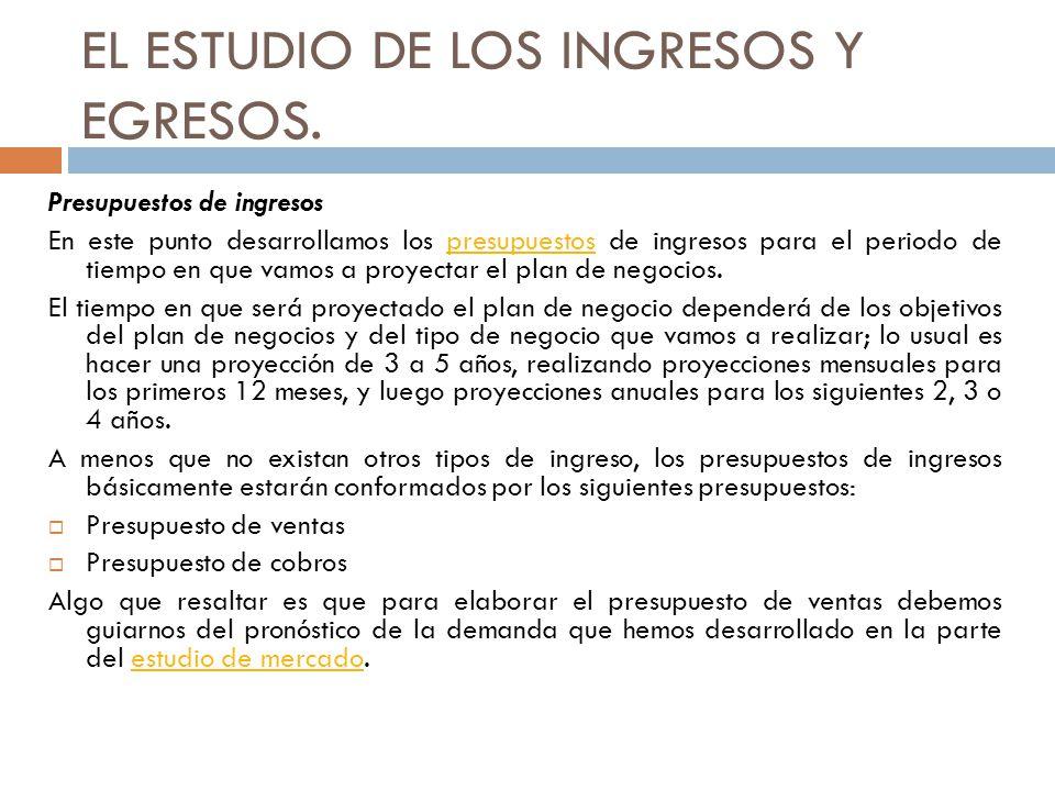 EL ESTUDIO DE LOS INGRESOS Y EGRESOS. Presupuestos de ingresos En este punto desarrollamos los presupuestos de ingresos para el periodo de tiempo en q
