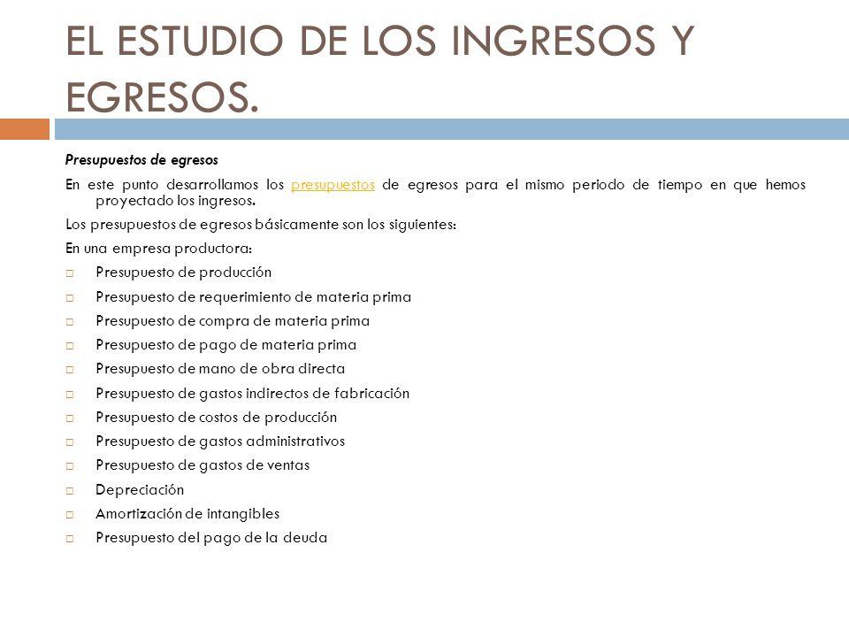 EL ESTUDIO DE LOS INGRESOS Y EGRESOS. Presupuestos de egresos En este punto desarrollamos los presupuestos de egresos para el mismo periodo de tiempo
