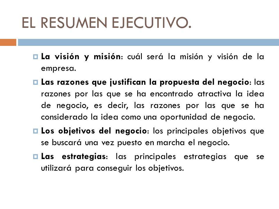 EL RESUMEN EJECUTIVO. La visión y misión: cuál será la misión y visión de la empresa. Las razones que justifican la propuesta del negocio: las razones