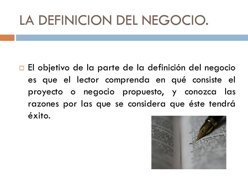 LA DEFINICION DEL NEGOCIO. El objetivo de la parte de la definición del negocio es que el lector comprenda en qué consiste el proyecto o negocio propu