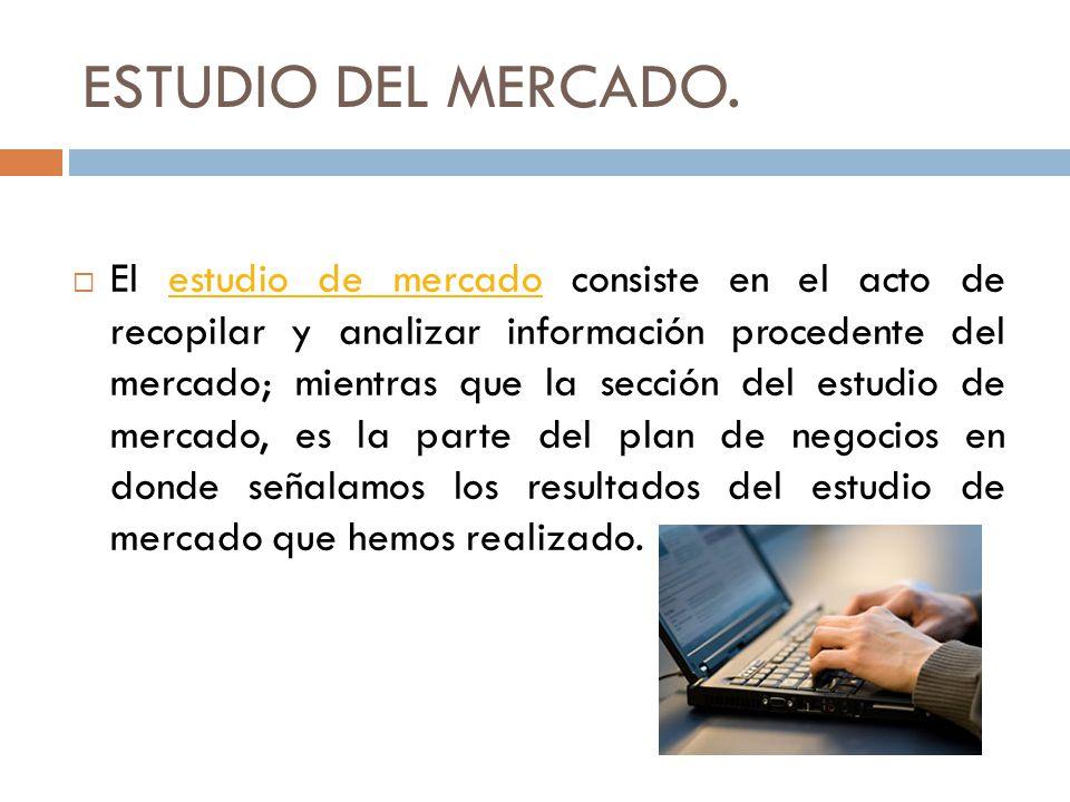 ESTUDIO DEL MERCADO. El estudio de mercado consiste en el acto de recopilar y analizar información procedente del mercado; mientras que la sección del