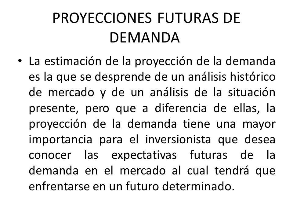 PROYECCIONES FUTURAS DE DEMANDA La estimación de la proyección de la demanda es la que se desprende de un análisis histórico de mercado y de un análisis de la situación presente, pero que a diferencia de ellas, la proyección de la demanda tiene una mayor importancia para el inversionista que desea conocer las expectativas futuras de la demanda en el mercado al cual tendrá que enfrentarse en un futuro determinado.