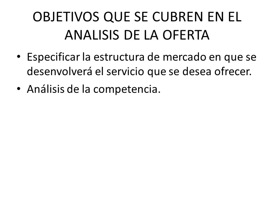 OBJETIVOS QUE SE CUBREN EN EL ANALISIS DE LA OFERTA Especificar la estructura de mercado en que se desenvolverá el servicio que se desea ofrecer. Anál