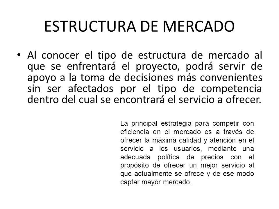 ESTRUCTURA DE MERCADO Al conocer el tipo de estructura de mercado al que se enfrentará el proyecto, podrá servir de apoyo a la toma de decisiones más convenientes sin ser afectados por el tipo de competencia dentro del cual se encontrará el servicio a ofrecer.