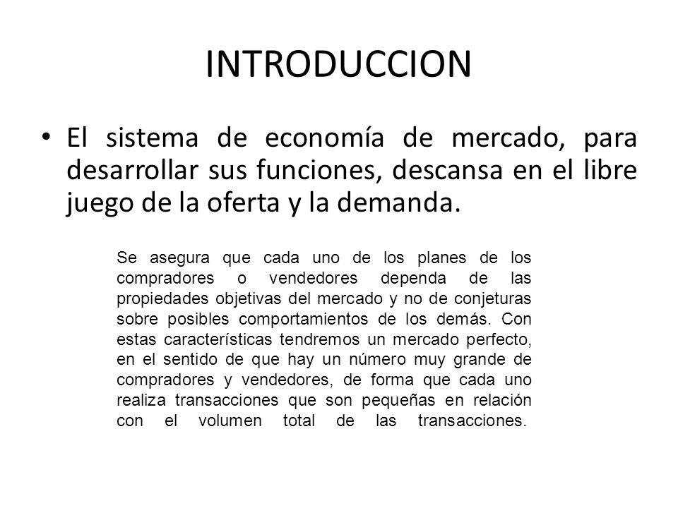 INTRODUCCION El sistema de economía de mercado, para desarrollar sus funciones, descansa en el libre juego de la oferta y la demanda. Se asegura que c