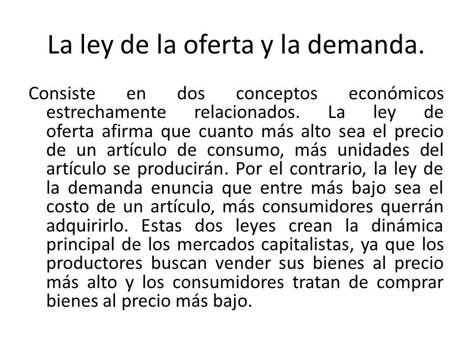 La ley de la oferta y la demanda. Consiste en dos conceptos económicos estrechamente relacionados. La ley de oferta afirma que cuanto más alto sea el