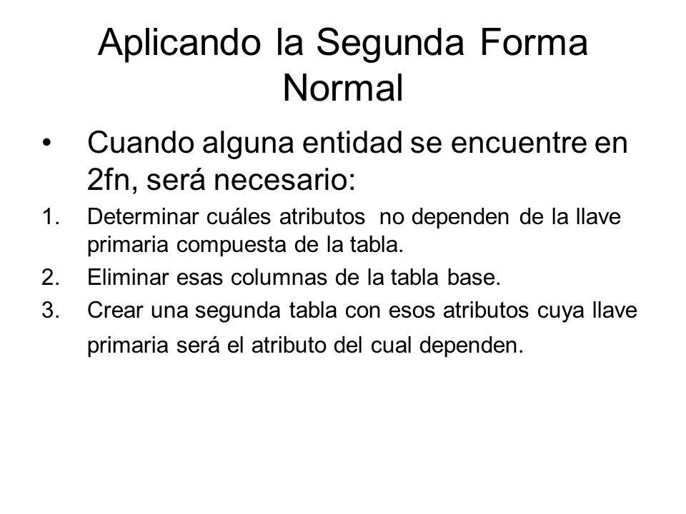 Aplicando la Segunda Forma Normal Cuando alguna entidad se encuentre en 2fn, será necesario: 1.Determinar cuáles atributos no dependen de la llave pri