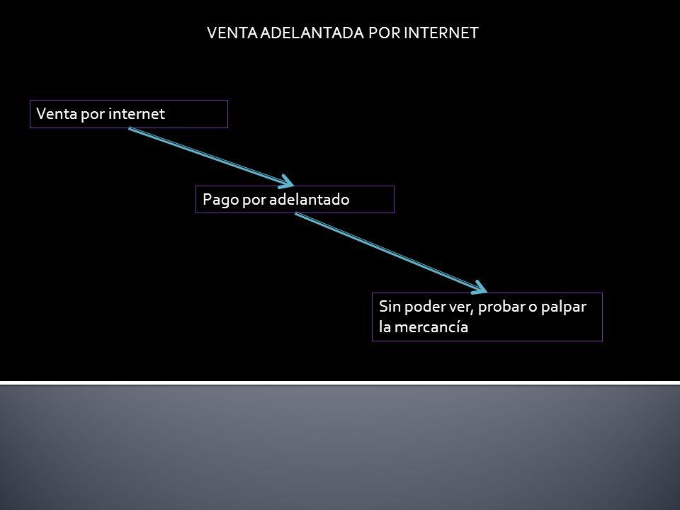 VENTA ADELANTADA POR INTERNET Venta por internet Pago por adelantado Sin poder ver, probar o palpar la mercancía