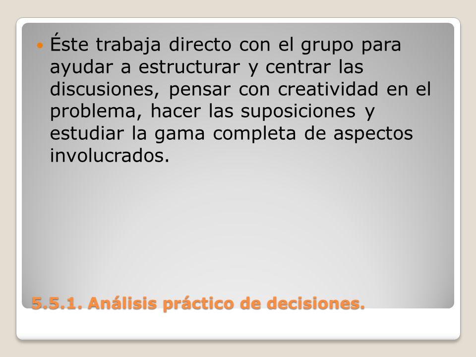 5.5.1. Análisis práctico de decisiones. 5.5.1. Análisis práctico de decisiones. Éste trabaja directo con el grupo para ayudar a estructurar y centrar