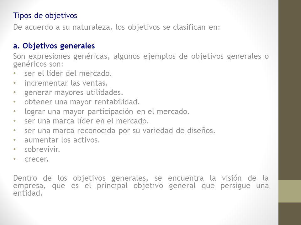 Tipos de objetivos De acuerdo a su naturaleza, los objetivos se clasifican en: a. Objetivos generales Son expresiones genéricas, algunos ejemplos de o