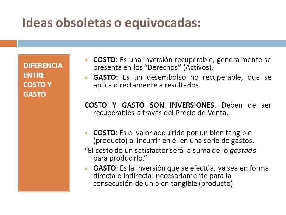 Ideas obsoletas o equivocadas: DIFERENCIA ENTRE COSTO Y GASTO COSTO: Es una inversión recuperable, generalmente se presenta en los Derechos (Activos).