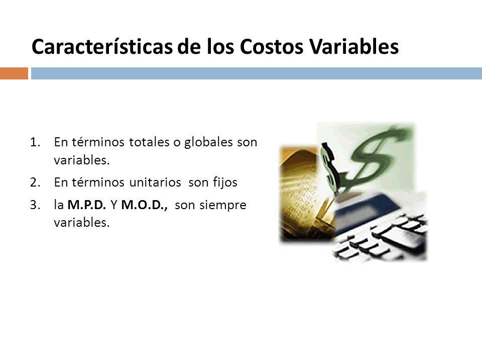 Características de los Costos Variables 1.En términos totales o globales son variables. 2.En términos unitarios son fijos 3.la M.P.D. Y M.O.D., son si