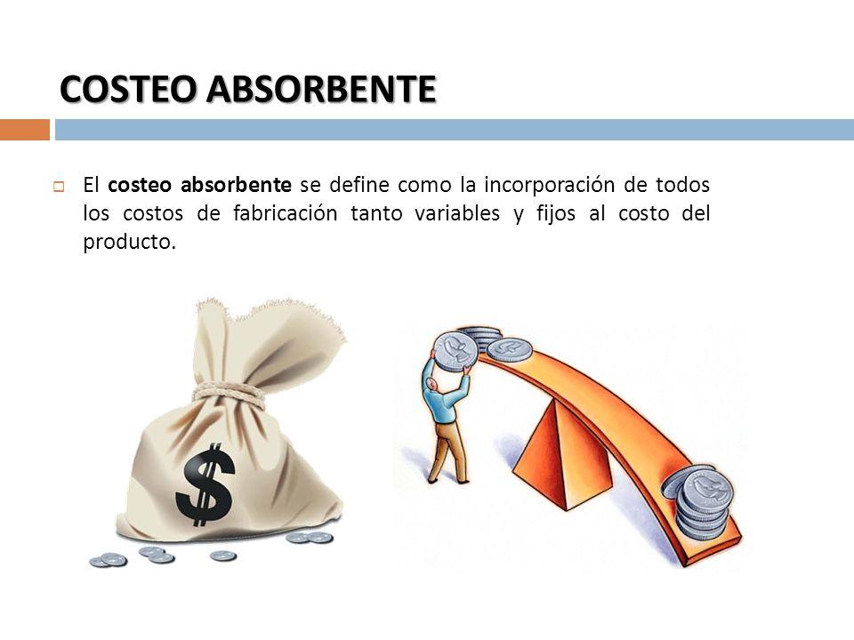 COSTEO ABSORBENTE El costeo absorbente se define como la incorporación de todos los costos de fabricación tanto variables y fijos al costo del product