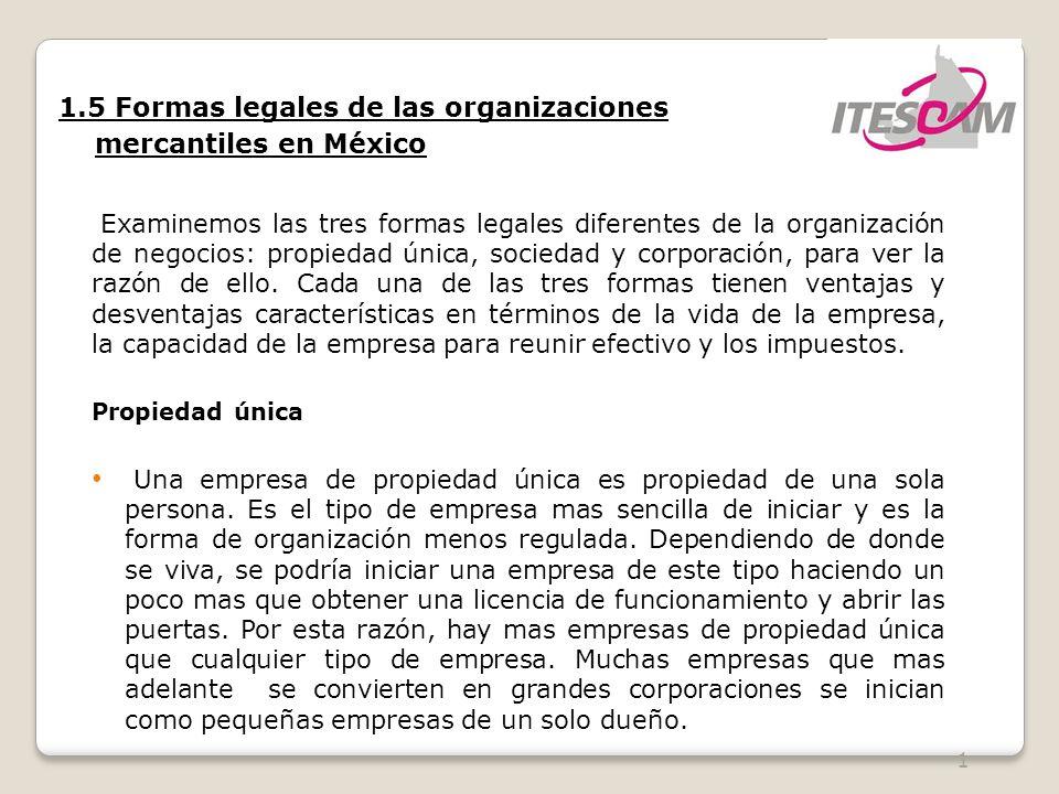 2 1.5 Formas legales de las organizaciones mercantiles en México Propiedad única El propietario de este tipo se queda con todas las utilidades.