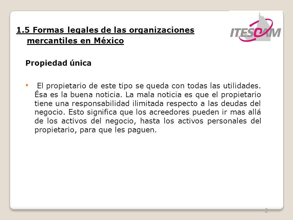 2 1.5 Formas legales de las organizaciones mercantiles en México Propiedad única El propietario de este tipo se queda con todas las utilidades. Ésa es