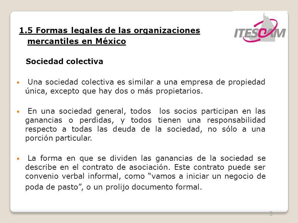 4 1.5 Formas legales de las organizaciones mercantiles en México Sociedad colectiva En una sociedad limitada, uno o mas socios generales estarán al frente del negocio y tendrán una responsabilidad ilimitada, pero habrá uno o mas socios limitados que no participaran de manera activa en el negocio.