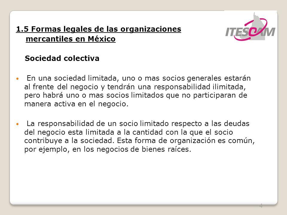 4 1.5 Formas legales de las organizaciones mercantiles en México Sociedad colectiva En una sociedad limitada, uno o mas socios generales estarán al fr