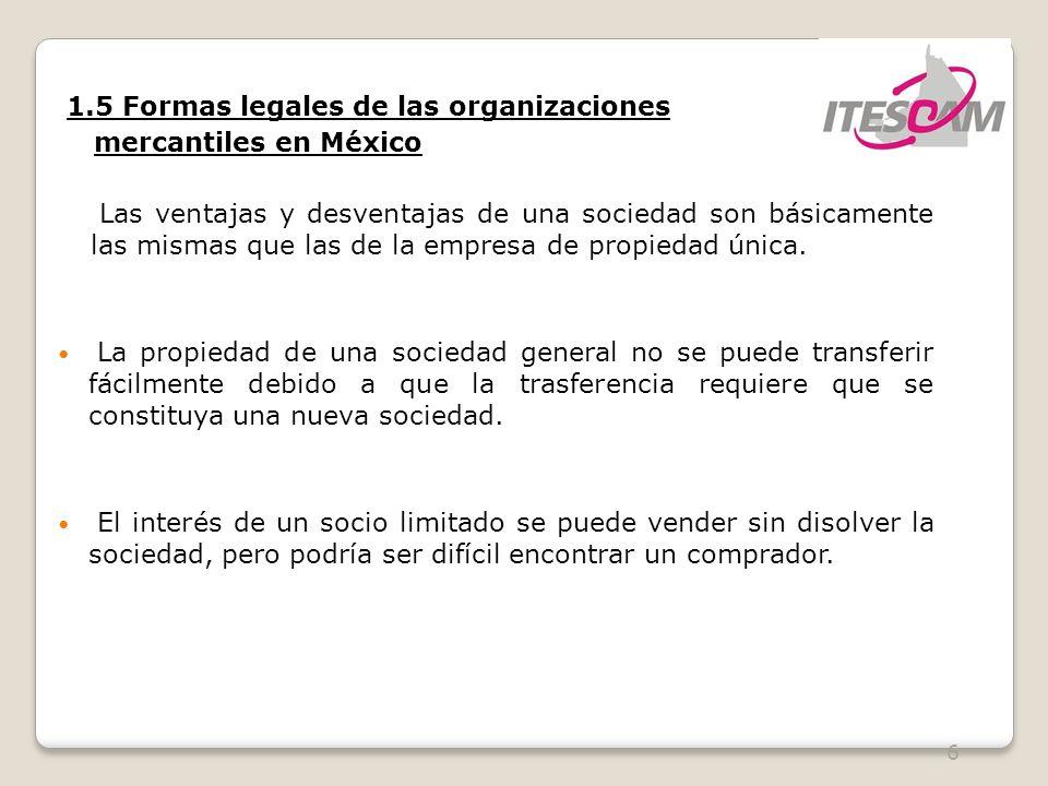 6 1.5 Formas legales de las organizaciones mercantiles en México Las ventajas y desventajas de una sociedad son básicamente las mismas que las de la e