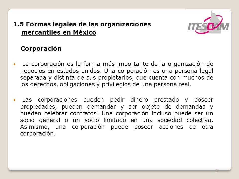7 1.5 Formas legales de las organizaciones mercantiles en México Corporación La corporación es la forma más importante de la organización de negocios