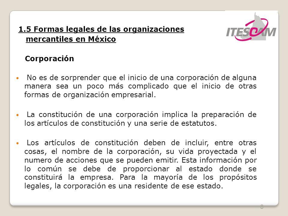 8 1.5 Formas legales de las organizaciones mercantiles en México Corporación No es de sorprender que el inicio de una corporación de alguna manera sea