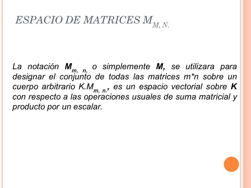 ESPACIO DE MATRICES M M, N. La notación M m, n, o simplemente M, se utilizara para designar el conjunto de todas las matrices m*n sobre un cuerpo arbi