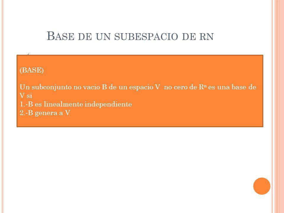 B ASE DE UN SUBESPACIO DE RN ( (BASE) Un subconjunto no vacio B de un espacio V no cero de R n es una base de V si 1.-B es linealmente independiente 2