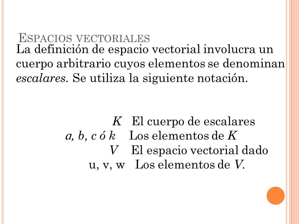 E SPACIOS VECTORIALES La definición de espacio vectorial involucra un cuerpo arbitrario cuyos elementos se denominan escalares. Se utiliza la siguient