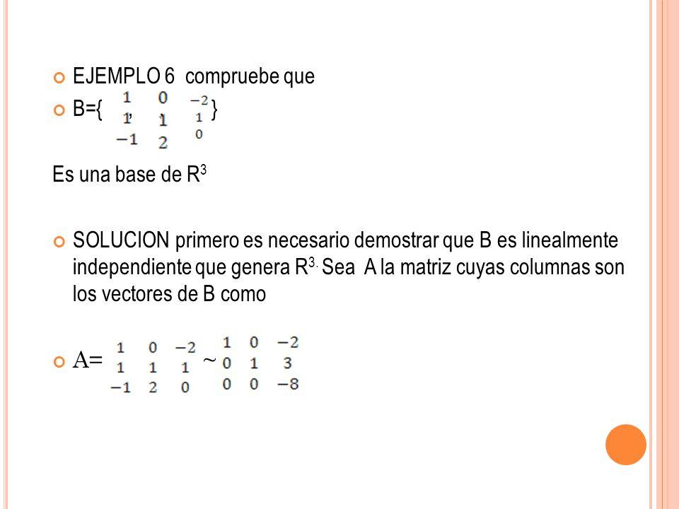 EJEMPLO 6 compruebe que B={,, } Es una base de R 3 SOLUCION primero es necesario demostrar que B es linealmente independiente que genera R 3. Sea A la