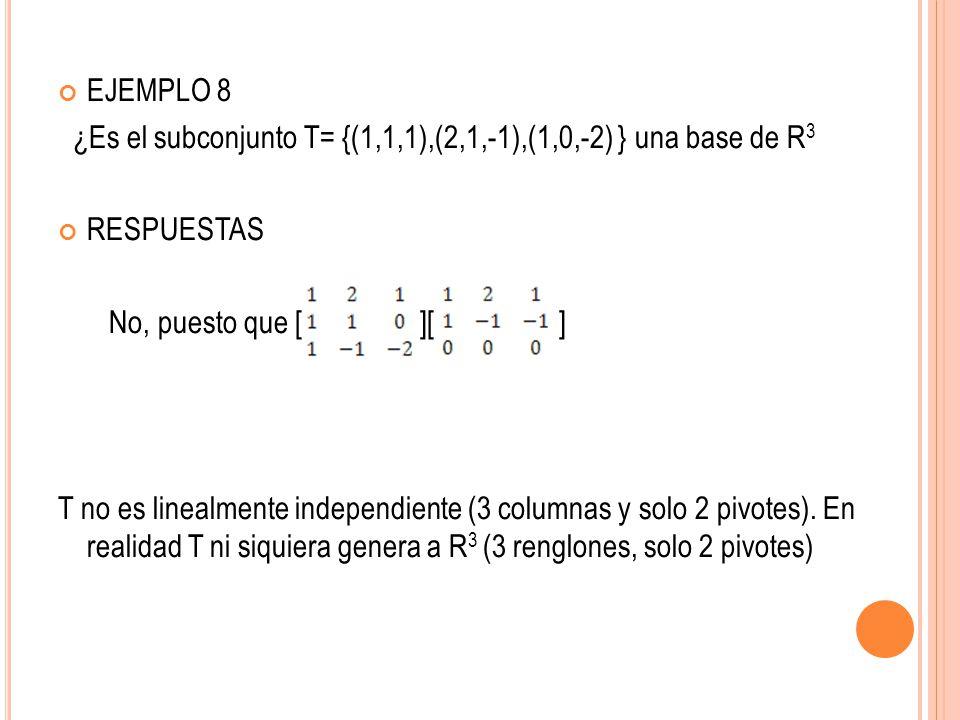 EJEMPLO 8 ¿Es el subconjunto T= {(1,1,1),(2,1,-1),(1,0,-2) } una base de R 3 RESPUESTAS No, puesto que [ ][ ] T no es linealmente independiente (3 col