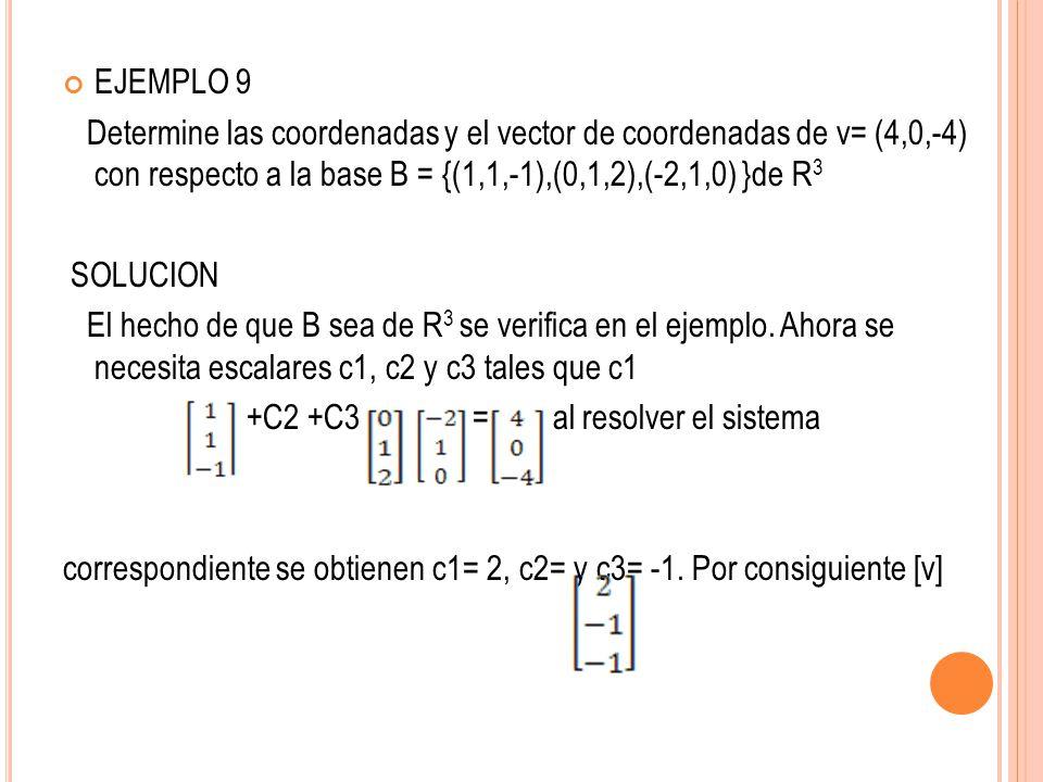 EJEMPLO 9 Determine las coordenadas y el vector de coordenadas de v= (4,0,-4) con respecto a la base B = {(1,1,-1),(0,1,2),(-2,1,0) }de R 3 SOLUCION E