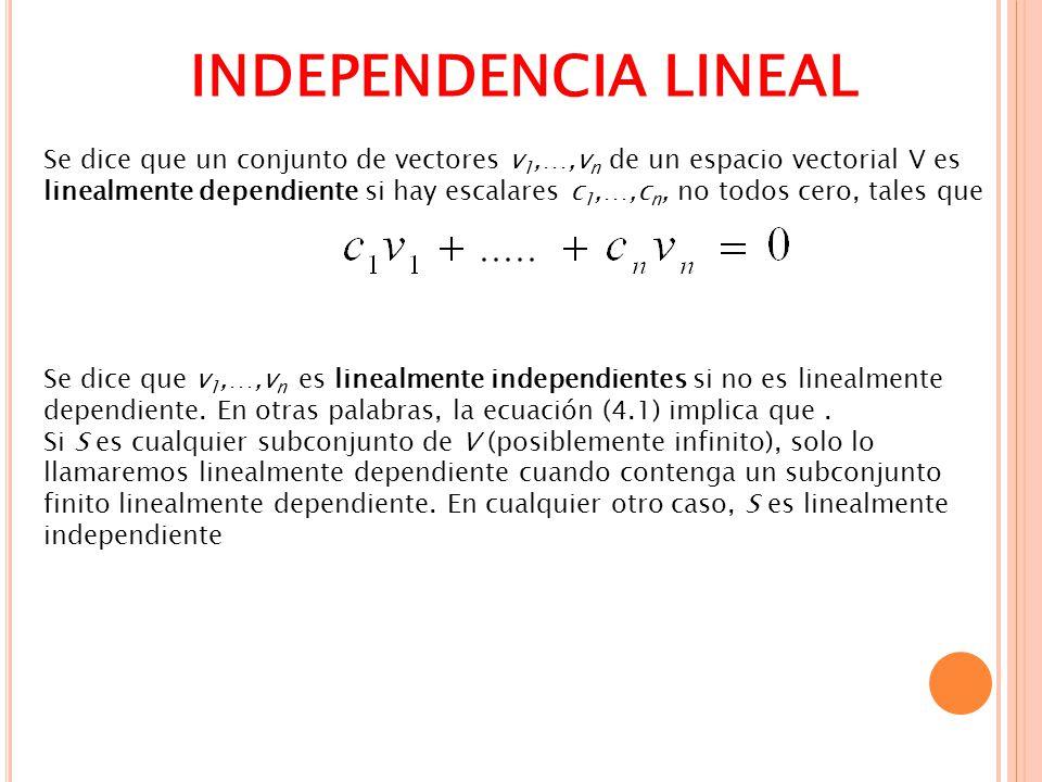 INDEPENDENCIA LINEAL Se dice que un conjunto de vectores v 1,…,v n de un espacio vectorial V es linealmente dependiente si hay escalares c 1,…,c n, no