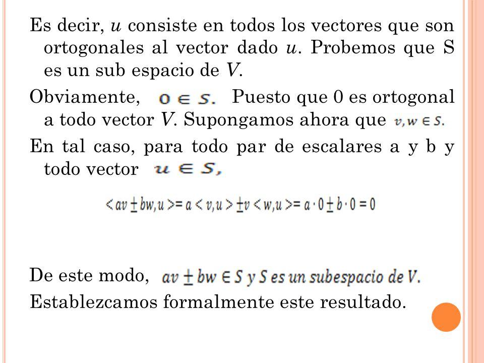 Es decir, u consiste en todos los vectores que son ortogonales al vector dado u. Probemos que S es un sub espacio de V. Obviamente, Puesto que 0 es or