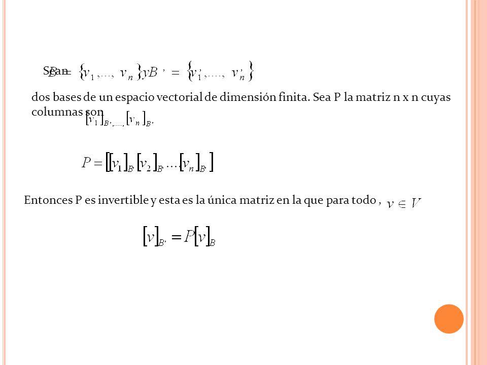 Sean dos bases de un espacio vectorial de dimensión finita. Sea P la matriz n x n cuyas columnas son Entonces P es invertible y esta es la única matri