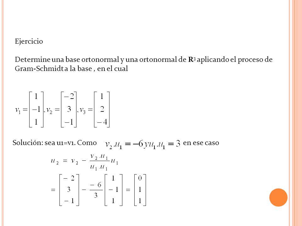Ejercicio Determine una base ortonormal y una ortonormal de R 3 aplicando el proceso de Gram-Schmidt a la base, en el cual Solución: sea u1=v1. Como e