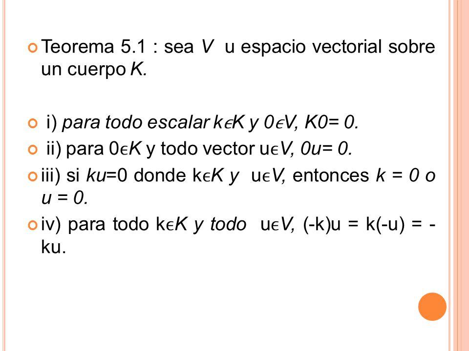 Teorema 5.1 : sea V u espacio vectorial sobre un cuerpo K. i) para todo escalar kK y 0V, K0= 0. ii) para 0K y todo vector uV, 0u= 0. iii) si ku=0 dond