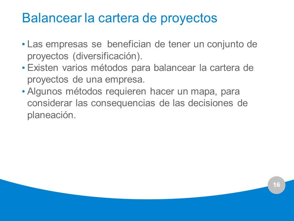 16 Balancear la cartera de proyectos Las empresas se benefician de tener un conjunto de proyectos (diversificación). Existen varios métodos para balan
