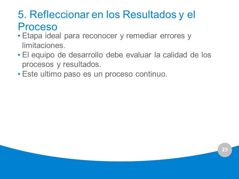 23 5. Refleccionar en los Resultados y el Proceso Etapa ideal para reconocer y remediar errores y limitaciones. El equipo de desarrollo debe evaluar l