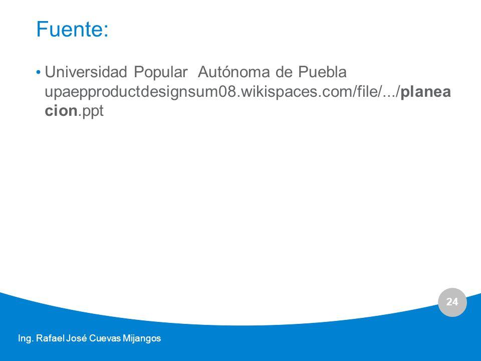 24 Fuente: Universidad Popular Autónoma de Puebla upaepproductdesignsum08.wikispaces.com/file/.../planea cion.ppt Ing. Rafael José Cuevas Mijangos