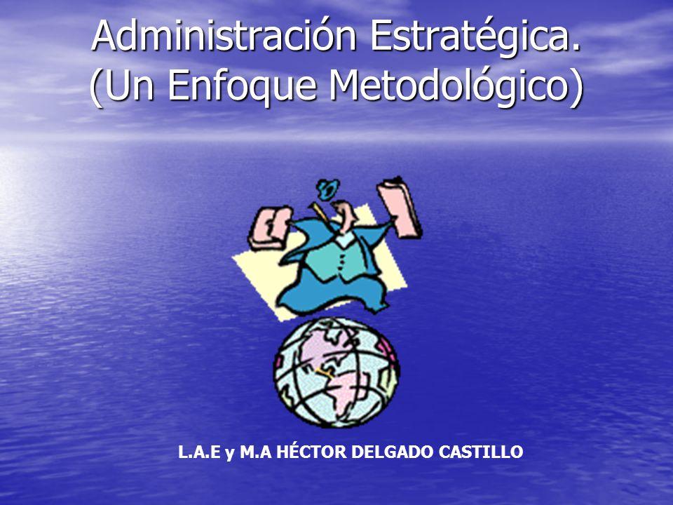 Administración Estratégica. (Un Enfoque Metodológico) L.A.E y M.A HÉCTOR DELGADO CASTILLO