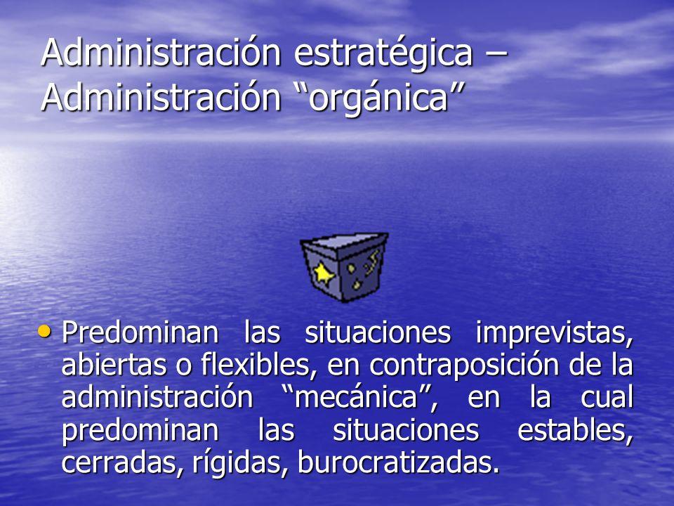 Administración estratégica – Administración orgánica Predominan las situaciones imprevistas, abiertas o flexibles, en contraposición de la administrac