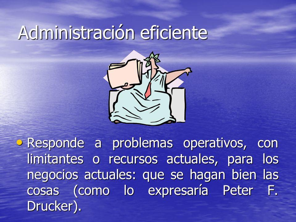 Administración eficiente Responde a problemas operativos, con limitantes o recursos actuales, para los negocios actuales: que se hagan bien las cosas