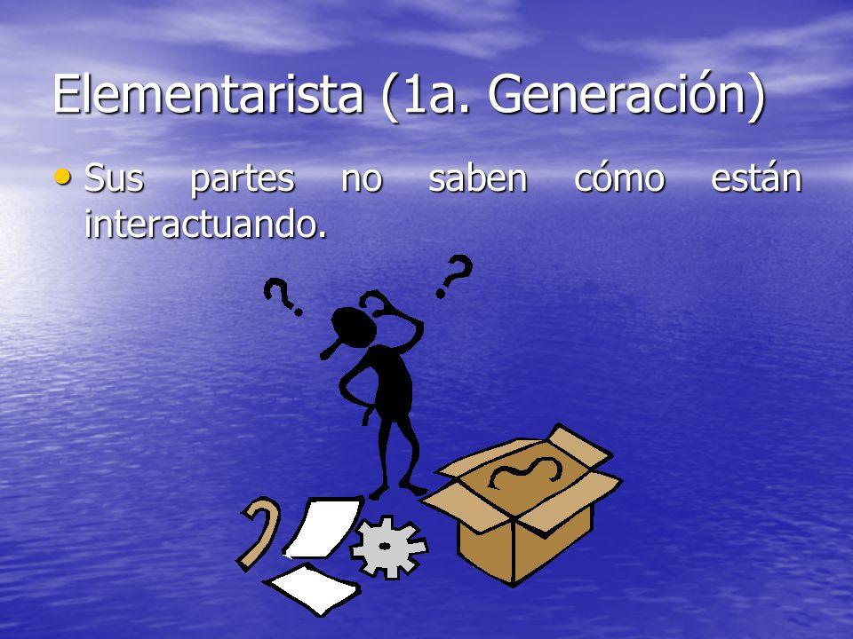 Elementarista (1a. Generación) Sus partes no saben cómo están interactuando. Sus partes no saben cómo están interactuando.