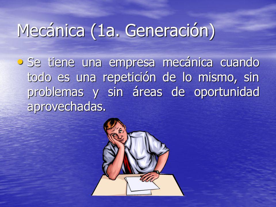 Mecánica (1a. Generación) Se tiene una empresa mecánica cuando todo es una repetición de lo mismo, sin problemas y sin áreas de oportunidad aprovechad